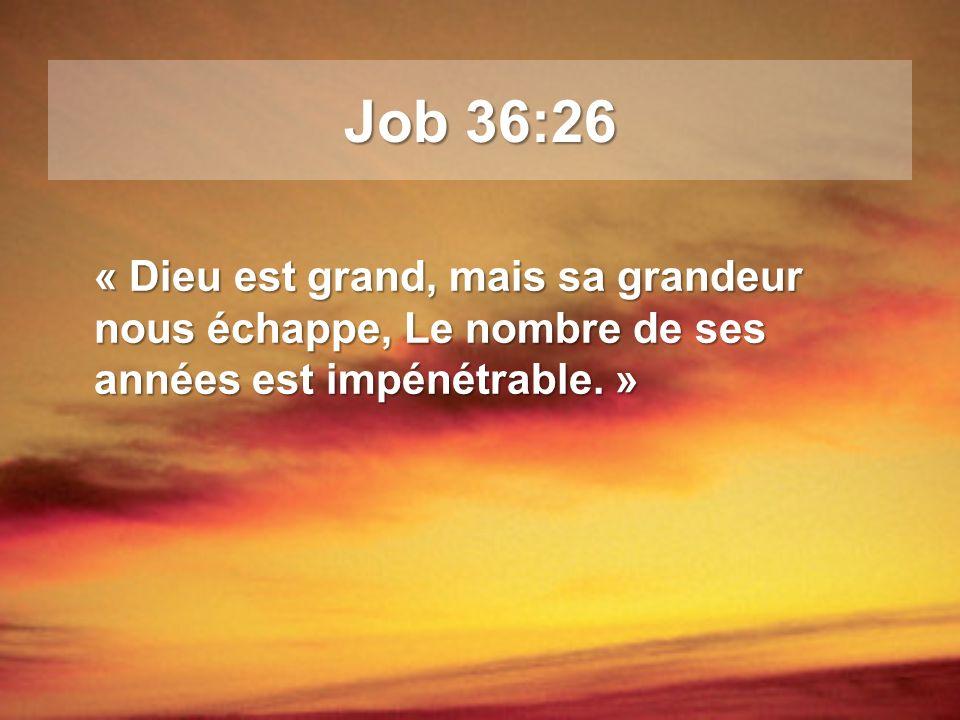Job 36:26 « Dieu est grand, mais sa grandeur nous échappe, Le nombre de ses années est impénétrable. »