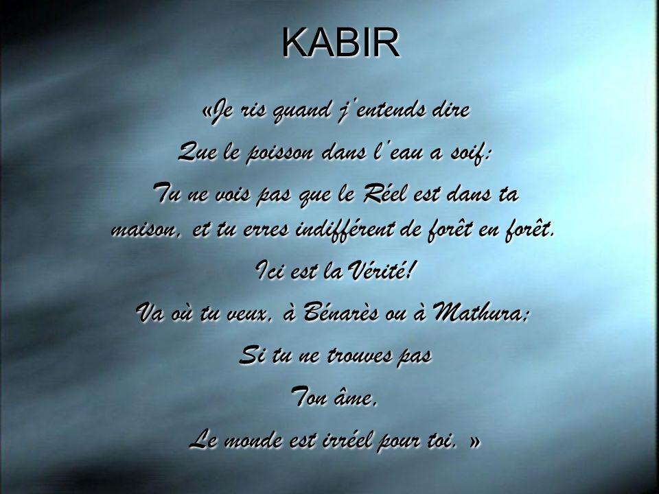 KABIR «Je ris quand j'entends dire Que le poisson dans l'eau a soif: