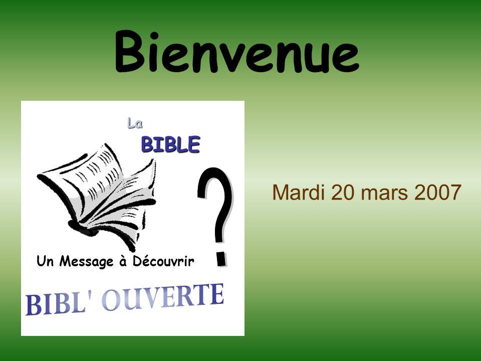 Bienvenue Mardi 20 mars 2007 BIBL OUVERTE BIBLE La