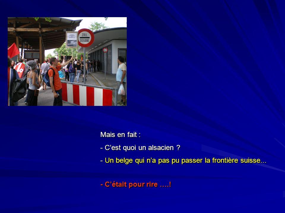 Mais en fait : C'est quoi un alsacien . Un belge qui n'a pas pu passer la frontière suisse...