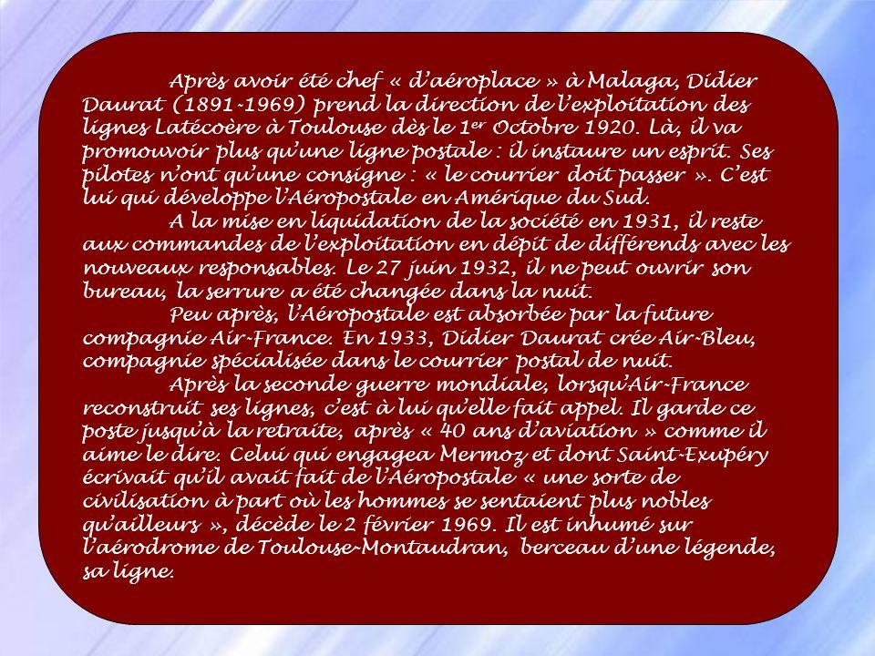Après avoir été chef « d'aéroplace » à Malaga, Didier Daurat (1891-1969) prend la direction de l'exploitation des lignes Latécoère à Toulouse dès le 1er Octobre 1920. Là, il va promouvoir plus qu'une ligne postale : il instaure un esprit. Ses pilotes n'ont qu'une consigne : « le courrier doit passer ». C'est lui qui développe l'Aéropostale en Amérique du Sud. A la mise en liquidation de la société en 1931, il reste aux commandes de l'exploitation en dépit de différends avec les nouveaux responsables. Le 27 juin 1932, il ne peut ouvrir son bureau, la serrure a été changée dans la nuit.