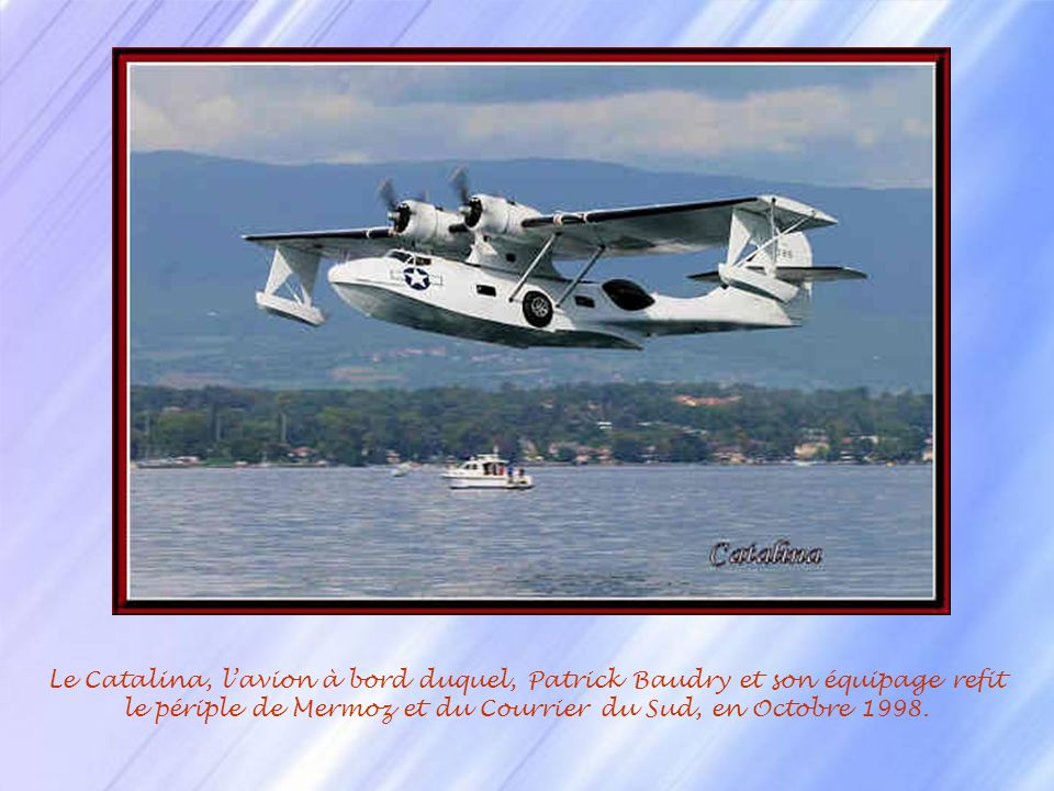 Le Catalina, l'avion à bord duquel, Patrick Baudry et son équipage refit le périple de Mermoz et du Courrier du Sud, en Octobre 1998.