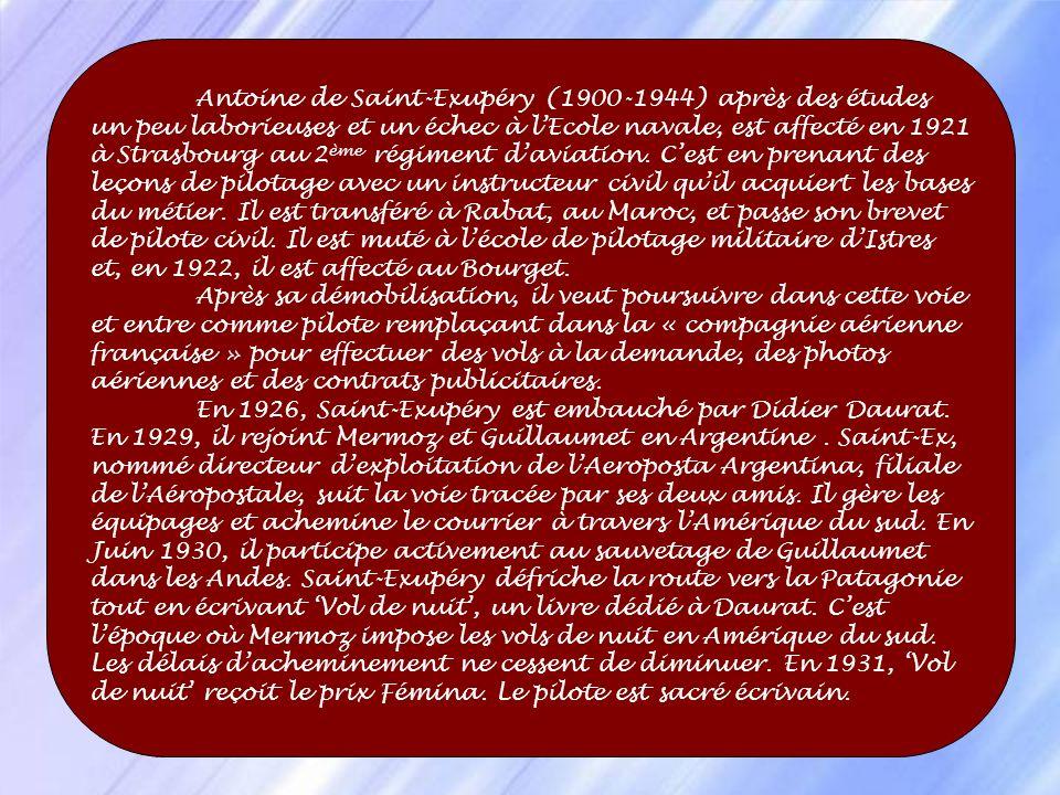 Antoine de Saint-Exupéry (1900-1944) après des études un peu laborieuses et un échec à l'Ecole navale, est affecté en 1921 à Strasbourg au 2ème régiment d'aviation. C'est en prenant des leçons de pilotage avec un instructeur civil qu'il acquiert les bases du métier. Il est transféré à Rabat, au Maroc, et passe son brevet de pilote civil. Il est muté à l'école de pilotage militaire d'Istres et, en 1922, il est affecté au Bourget.