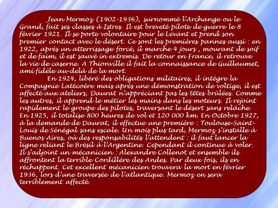Jean Mermoz (1902-1936), surnommé l'Archange ou le Grand, fait ses classes à Istres. Il est breveté pilote de guerre le 8 février 1921. Il se porte volontaire pour le Levant et prend son premier contact avec le désert. Ce sont les premières pannes aussi : en 1922, après un atterrissage forcé, il marche 4 jours , mourant de soif et de faim, il est sauvé in extremis. De retour en France, il retrouve la vie de caserne. A Thionville il fait la connaissance de Guillaumet, ami fidèle au-delà de la mort.
