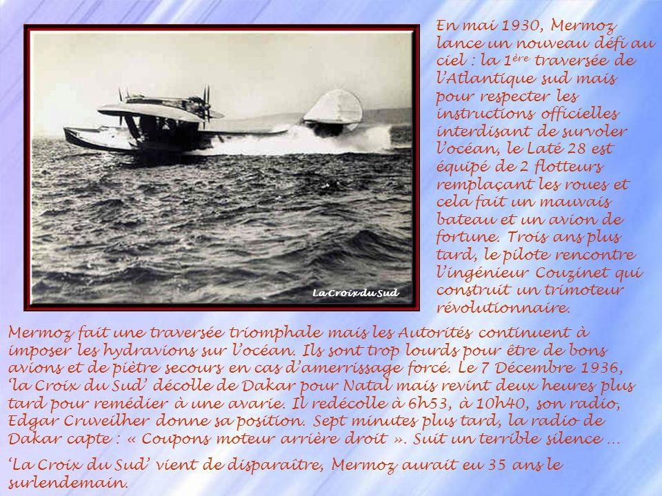 En mai 1930, Mermoz lance un nouveau défi au ciel : la 1ère traversée de l'Atlantique sud mais pour respecter les instructions officielles interdisant de survoler l'océan, le Laté 28 est équipé de 2 flotteurs remplaçant les roues et cela fait un mauvais bateau et un avion de fortune. Trois ans plus tard, le pilote rencontre l'ingénieur Couzinet qui construit un trimoteur révolutionnaire.