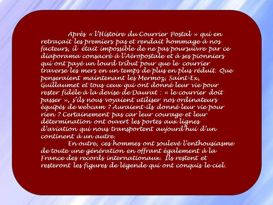 Après « l'Histoire du Courrier Postal » qui en retraçait les premiers pas et rendait hommage à nos facteurs, il était impossible de ne pas poursuivre par ce diaporama consacré à l'Aéropostale et à ses pionniers qui ont payé un lourd tribut pour que le courrier traverse les mers en un temps de plus en plus réduit. Que penseraient maintenant les Mermoz, Saint-Ex, Guillaumet et tous ceux qui ont donné leur vie pour rester fidèle à la devise de Daurat : « le courrier doit passer », s'ils nous voyaient utiliser nos ordinateurs équipés de webcam Auraient-ils donné leur vie pour rien Certainement pas car leur courage et leur détermination ont ouvert les portes aux lignes d'aviation qui nous transportent aujourd'hui d'un continent à un autre.