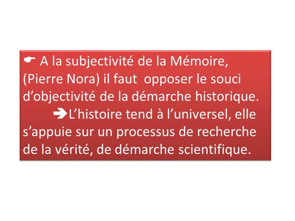  A la subjectivité de la Mémoire, (Pierre Nora) il faut opposer le souci d'objectivité de la démarche historique.