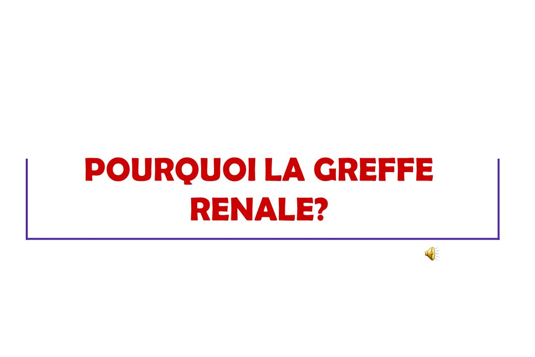 POURQUOI LA GREFFE RENALE