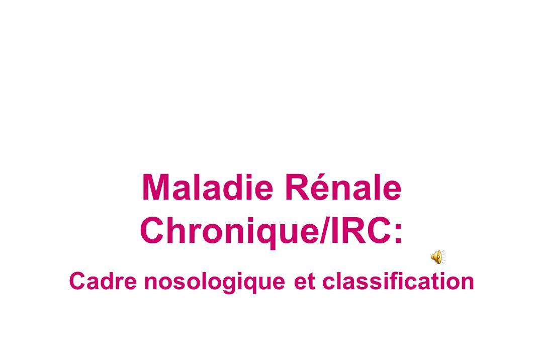 Maladie Rénale Chronique/IRC: Cadre nosologique et classification