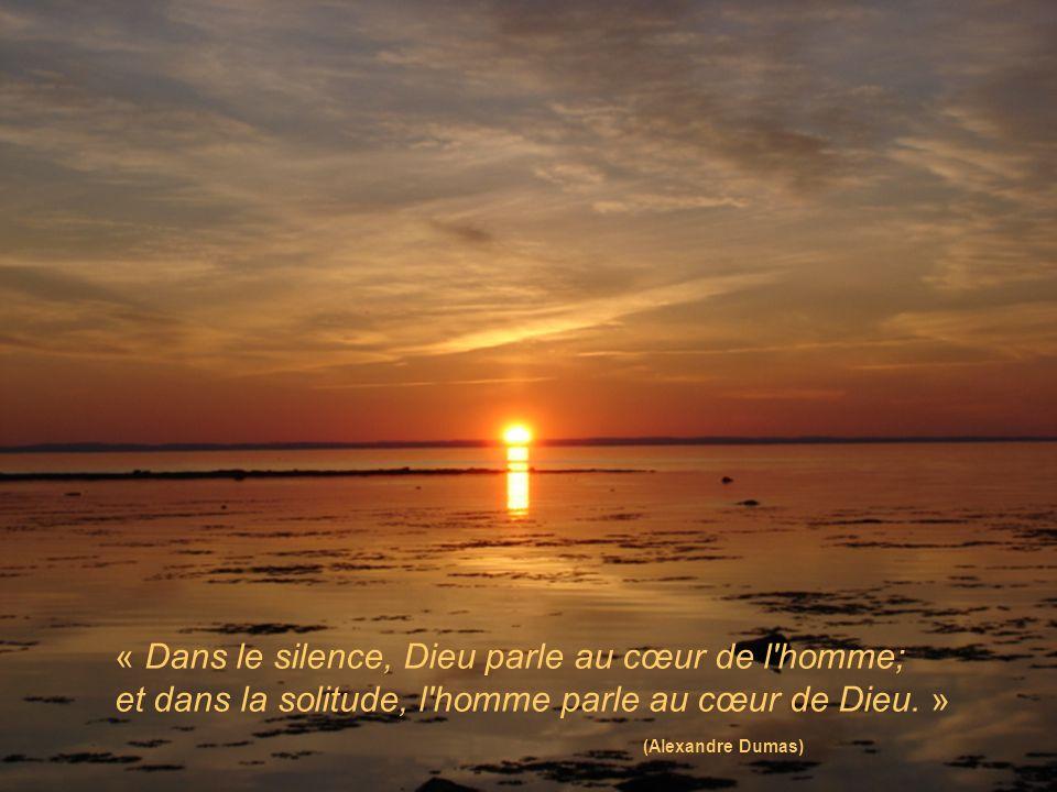 « Dans le silence, Dieu parle au cœur de l homme; et dans la solitude, l homme parle au cœur de Dieu. » (Alexandre Dumas)