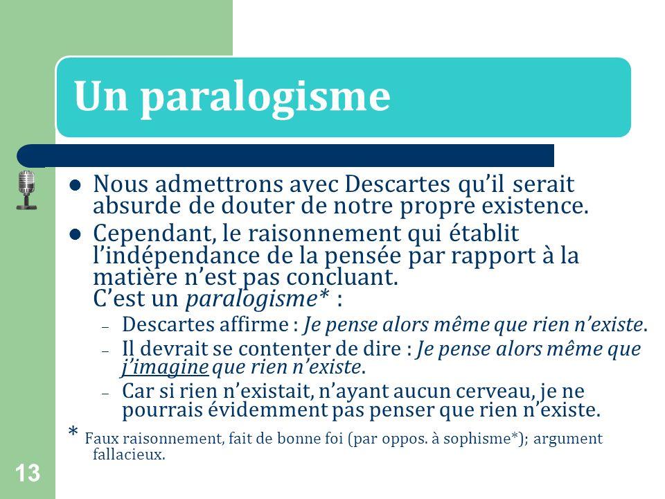 Un paralogisme Nous admettrons avec Descartes qu'il serait absurde de douter de notre propre existence.