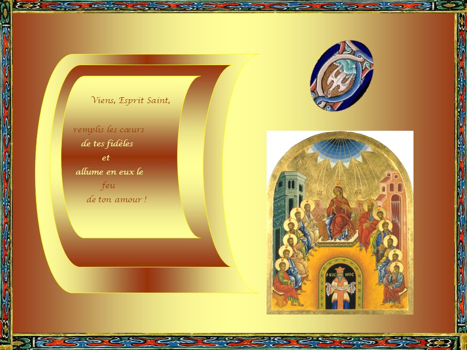 Viens, Esprit Saint, remplis les cœurs de tes fidèles et allume en eux le feu de ton amour !