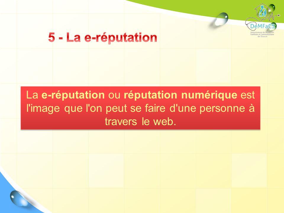 5 - La e-réputation La e-réputation ou réputation numérique est l image que l on peut se faire d une personne à travers le web.