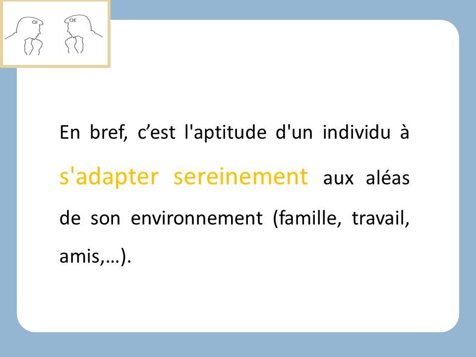 En bref, c'est l aptitude d un individu à s adapter sereinement aux aléas de son environnement (famille, travail, amis,…).