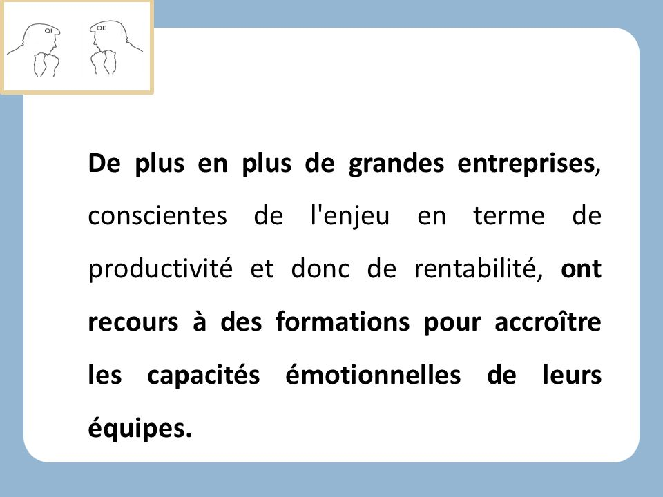 De plus en plus de grandes entreprises, conscientes de l enjeu en terme de productivité et donc de rentabilité, ont recours à des formations pour accroître les capacités émotionnelles de leurs équipes.