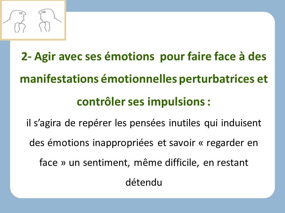 2- Agir avec ses émotions pour faire face à des manifestations émotionnelles perturbatrices et contrôler ses impulsions :
