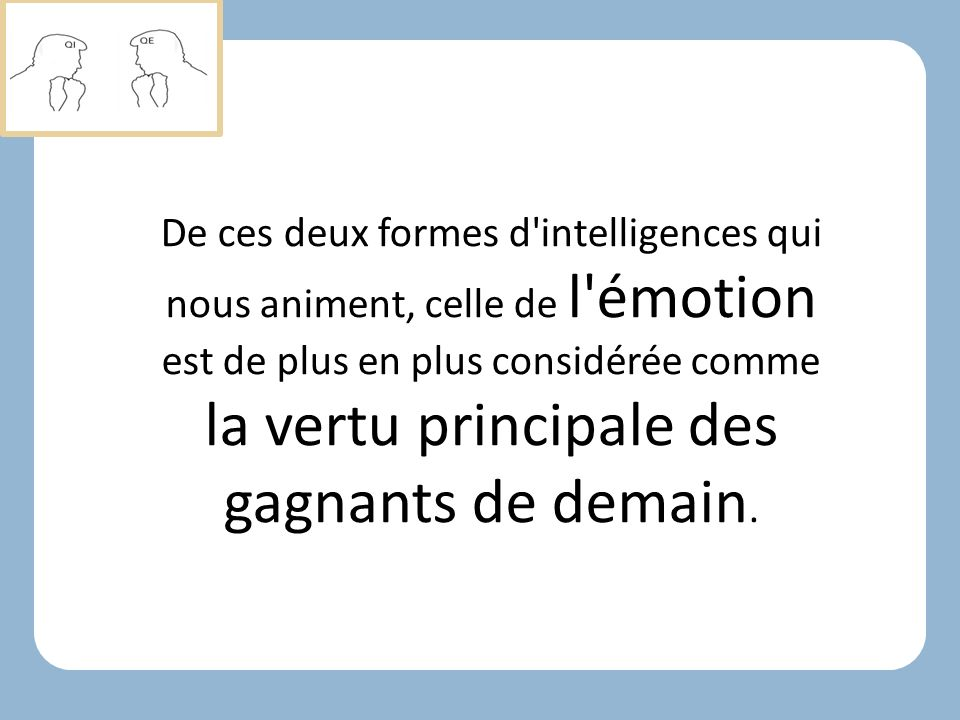 De ces deux formes d intelligences qui nous animent, celle de l émotion est de plus en plus considérée comme la vertu principale des gagnants de demain.