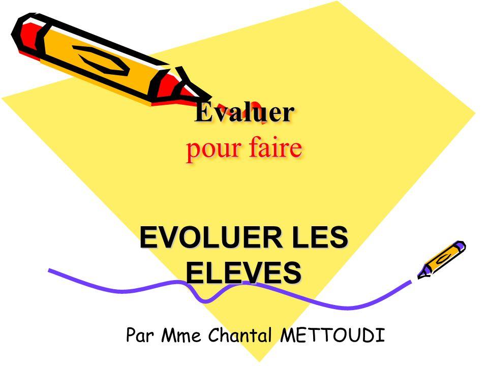 Evaluer pour faire EVOLUER LES ELEVES Par Mme Chantal METTOUDI