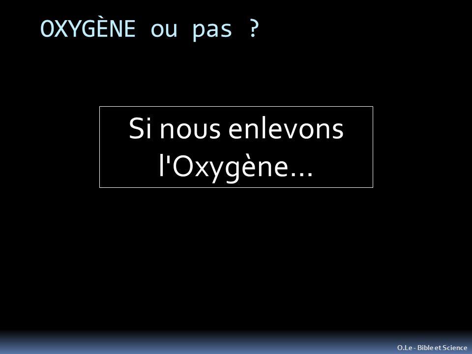 OXYGÈNE ou pas Si nous enlevons l Oxygène… O.Le - Bible et Science
