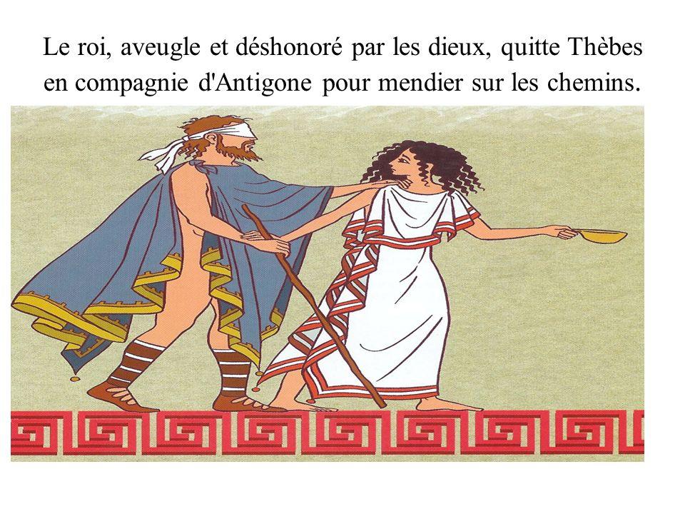 Le roi, aveugle et déshonoré par les dieux, quitte Thèbes en compagnie d Antigone pour mendier sur les chemins.