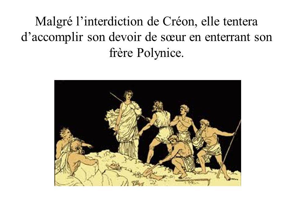 Malgré l'interdiction de Créon, elle tentera d'accomplir son devoir de sœur en enterrant son frère Polynice.