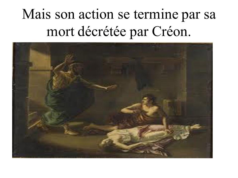 Mais son action se termine par sa mort décrétée par Créon.