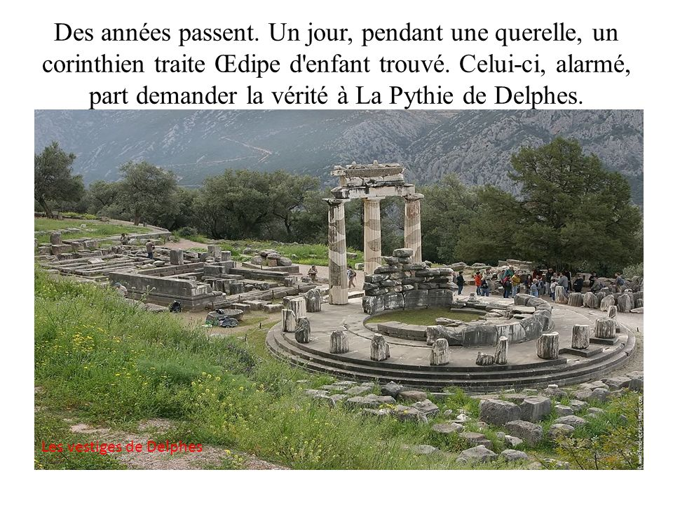 Des années passent. Un jour, pendant une querelle, un corinthien traite Œdipe d enfant trouvé. Celui-ci, alarmé, part demander la vérité à La Pythie de Delphes.