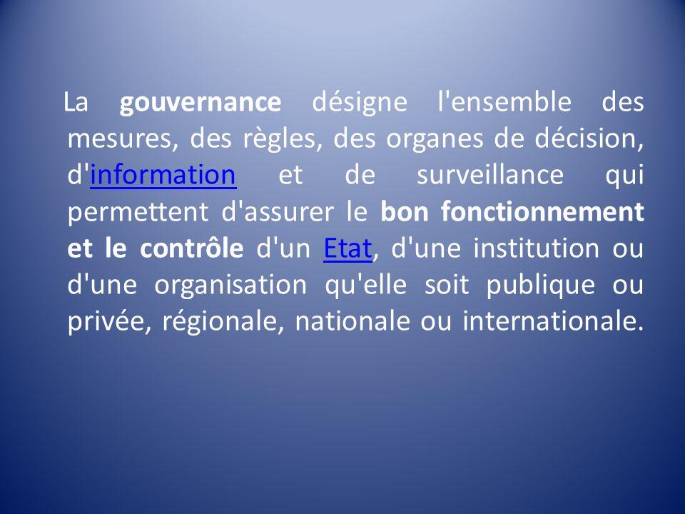 La gouvernance désigne l ensemble des mesures, des règles, des organes de décision, d information et de surveillance qui permettent d assurer le bon fonctionnement et le contrôle d un Etat, d une institution ou d une organisation qu elle soit publique ou privée, régionale, nationale ou internationale.