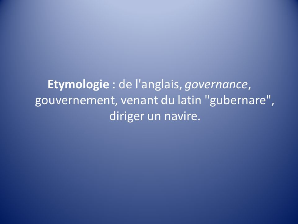 Etymologie : de l anglais, governance, gouvernement, venant du latin gubernare , diriger un navire.
