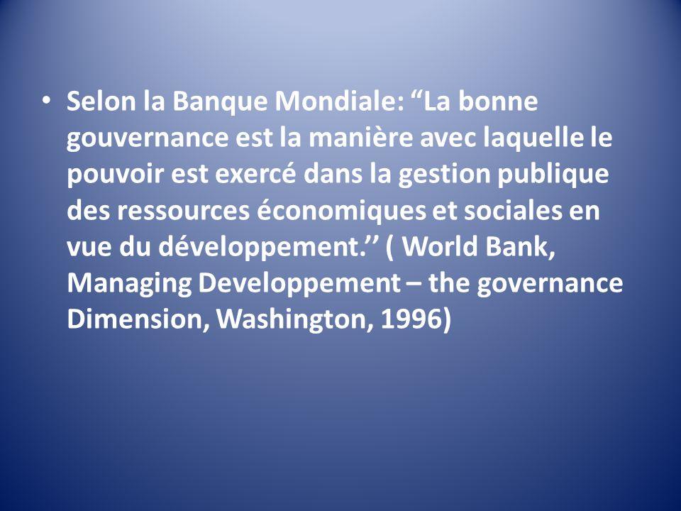 Selon la Banque Mondiale: La bonne gouvernance est la manière avec laquelle le pouvoir est exercé dans la gestion publique des ressources économiques et sociales en vue du développement.'' ( World Bank, Managing Developpement – the governance Dimension, Washington, 1996)