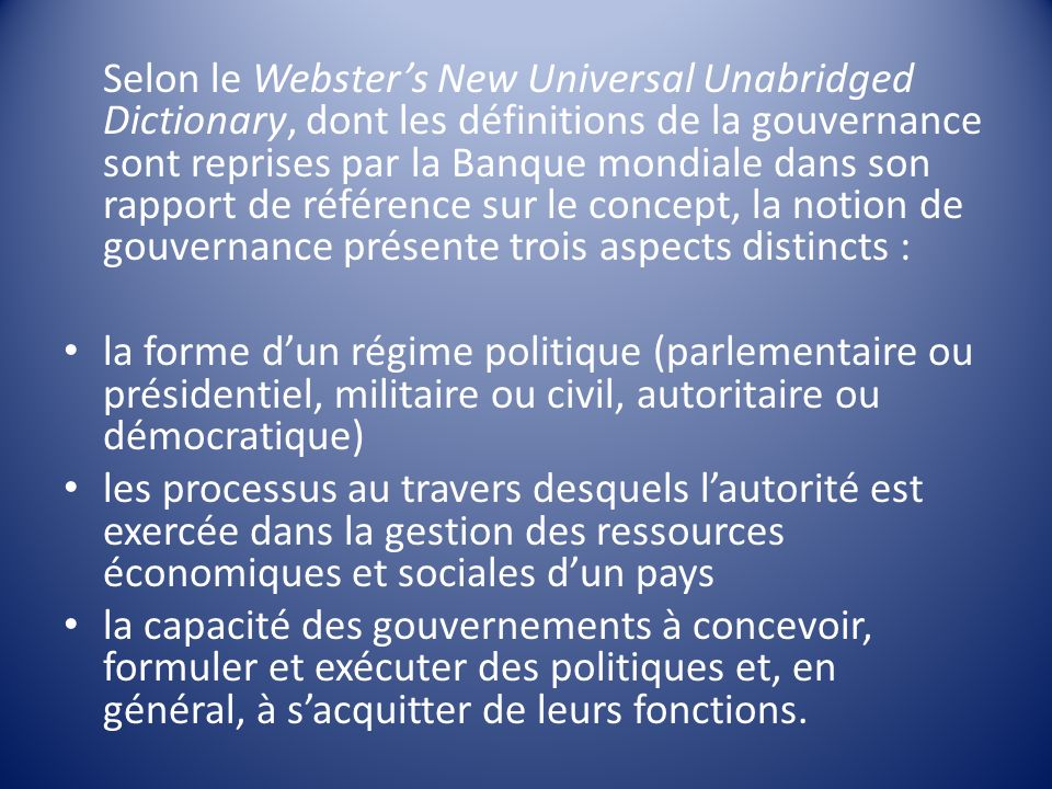 Selon le Webster's New Universal Unabridged Dictionary, dont les définitions de la gouvernance sont reprises par la Banque mondiale dans son rapport de référence sur le concept, la notion de gouvernance présente trois aspects distincts :