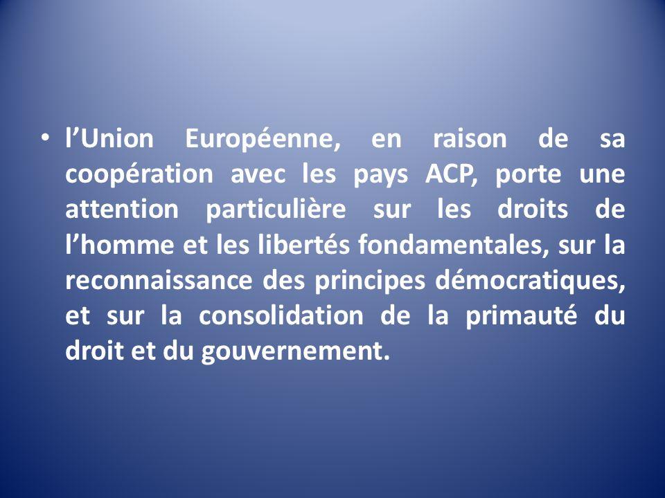 l'Union Européenne, en raison de sa coopération avec les pays ACP, porte une attention particulière sur les droits de l'homme et les libertés fondamentales, sur la reconnaissance des principes démocratiques, et sur la consolidation de la primauté du droit et du gouvernement.