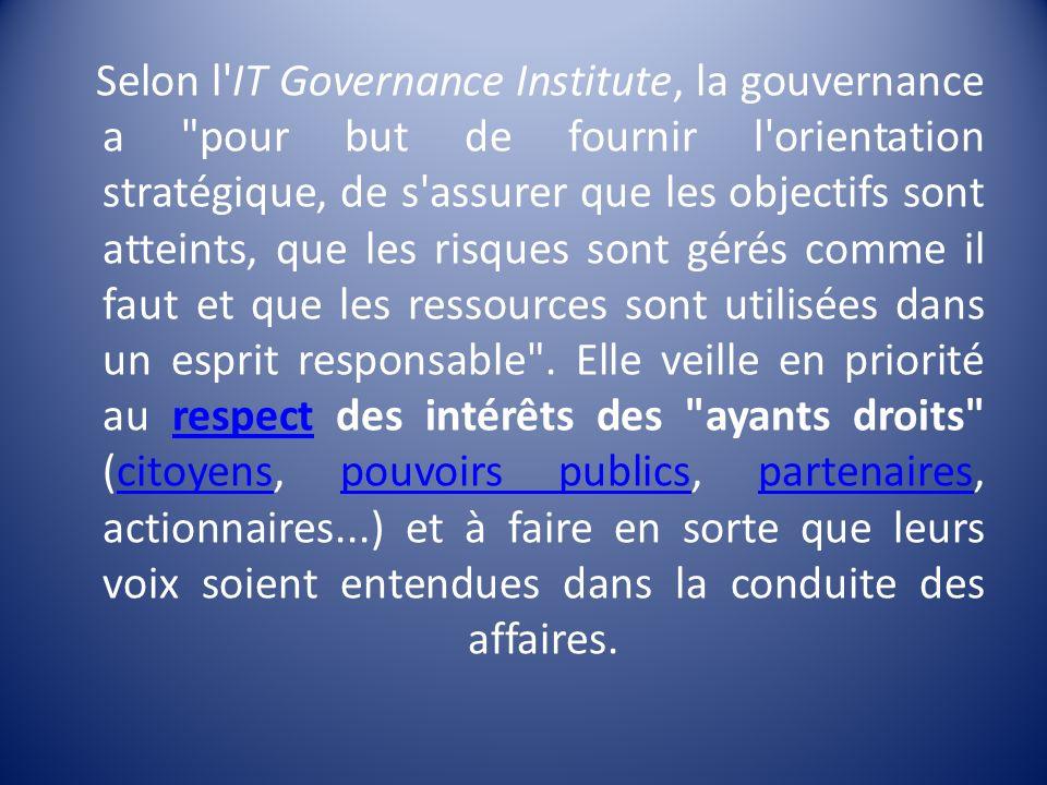 Selon l IT Governance Institute, la gouvernance a pour but de fournir l orientation stratégique, de s assurer que les objectifs sont atteints, que les risques sont gérés comme il faut et que les ressources sont utilisées dans un esprit responsable .