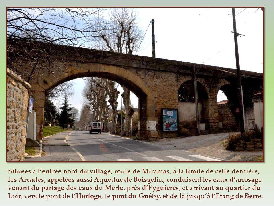 Situées à l'entrée nord du village, route de Miramas, à la limite de cette dernière, les Arcades, appelées aussi Aqueduc de Boisgelin, conduisent les eaux d'arrosage venant du partage des eaux du Merle, près d'Eyguières, et arrivant au quartier du Loir, vers le pont de l'Horloge, le pont du Guéby, et de là jusqu'à l'Etang de Berre.