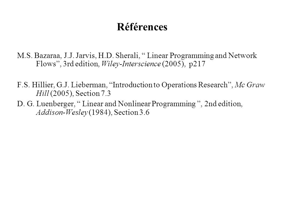 Références M.S. Bazaraa, J.J. Jarvis, H.D. Sherali, Linear Programming and Network Flows , 3rd edition, Wiley-Interscience (2005), p217.
