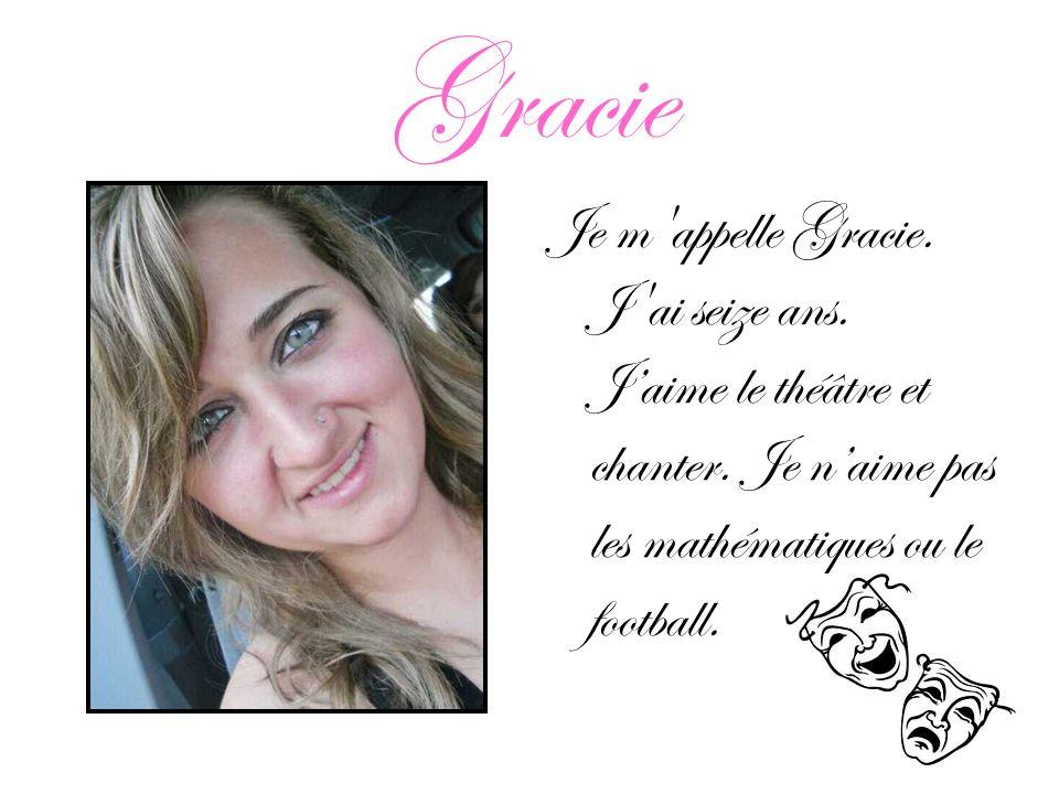 Gracie Je m appelle Gracie. J ai seize ans. J'aime le théâtre et chanter.