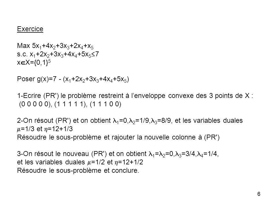 Exercice Max 5x1+4x2+3x3+2x4+x5. s.c. x1+2x2+3x3+4x4+5x57. xX={0,1}5. Poser g(x)=7 - (x1+2x2+3x3+4x4+5x5)