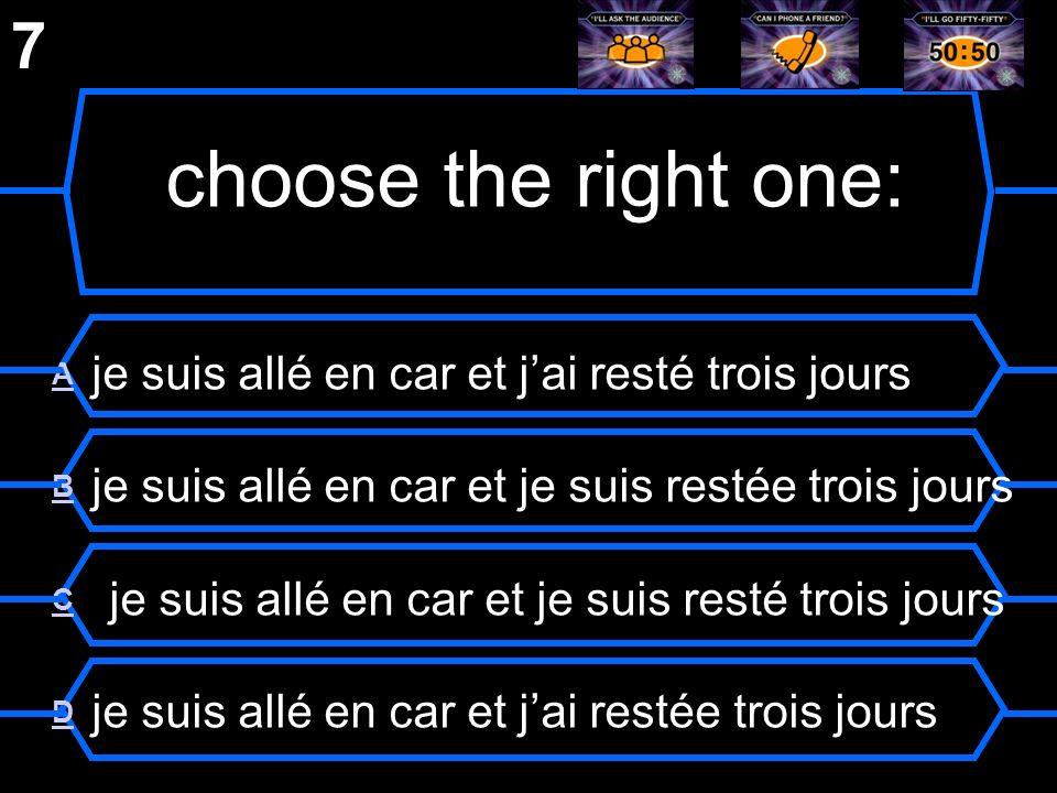 7 choose the right one: A je suis allé en car et j'ai resté trois jours. B je suis allé en car et je suis restée trois jours.