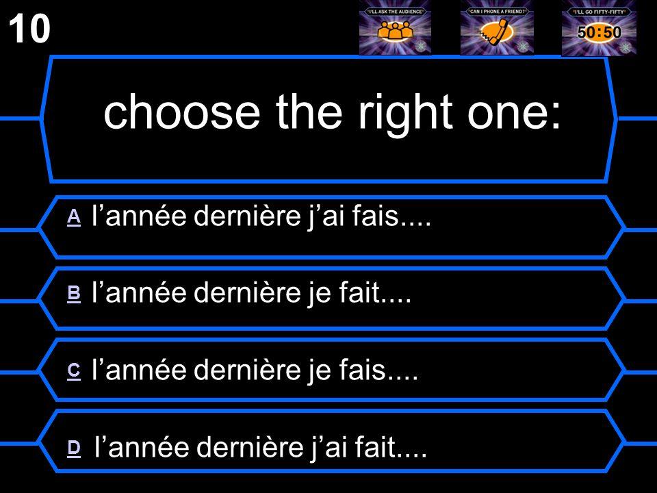 choose the right one: 10 A l'année dernière j'ai fais....