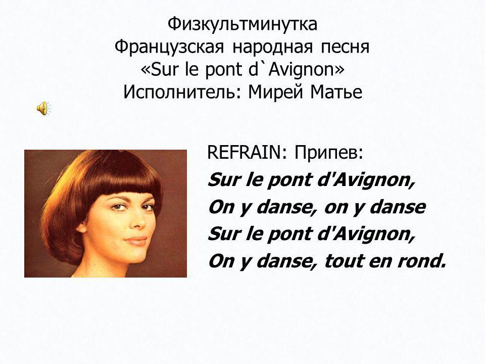 Физкультминутка Французская народная песня «Sur le pont d`Avignon» Исполнитель: Мирей Матье