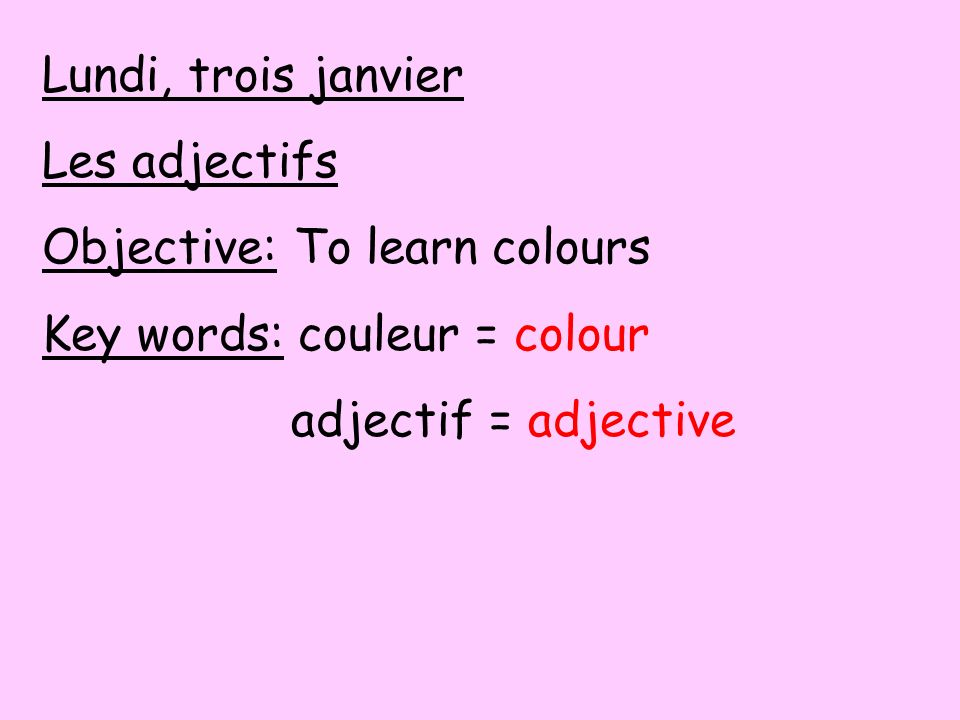 Lundi, trois janvier Les adjectifs. Objective: To learn colours.