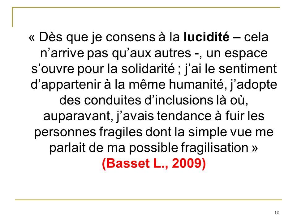 « Dès que je consens à la lucidité – cela n'arrive pas qu'aux autres -, un espace s'ouvre pour la solidarité ; j'ai le sentiment d'appartenir à la même humanité, j'adopte des conduites d'inclusions là où, auparavant, j'avais tendance à fuir les personnes fragiles dont la simple vue me parlait de ma possible fragilisation » (Basset L., 2009)