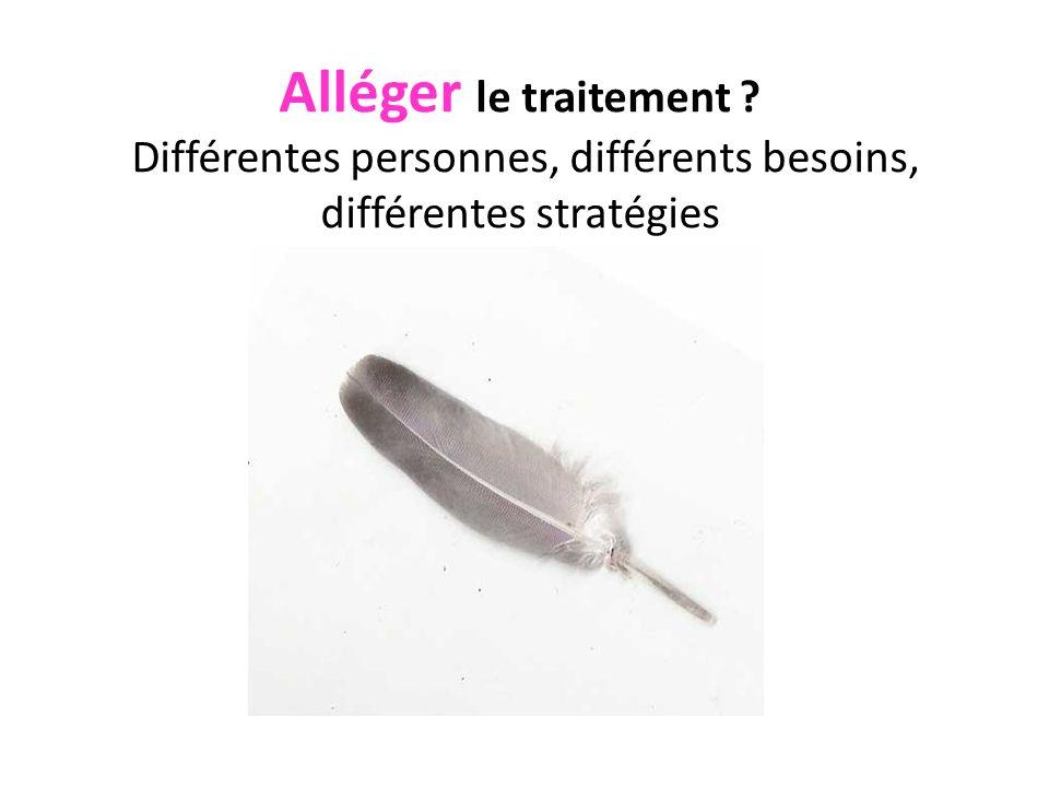 Alléger le traitement Différentes personnes, différents besoins, différentes stratégies