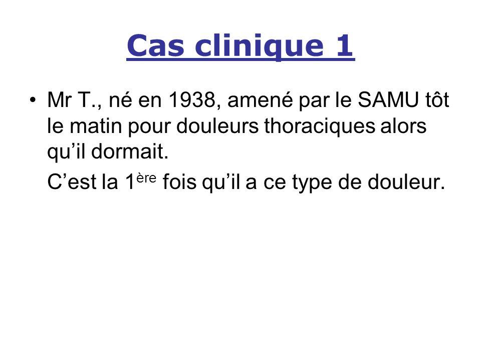 Cas clinique 1 Mr T., né en 1938, amené par le SAMU tôt le matin pour douleurs thoraciques alors qu'il dormait.