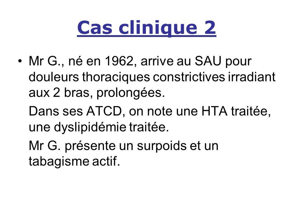 Cas clinique 2 Mr G., né en 1962, arrive au SAU pour douleurs thoraciques constrictives irradiant aux 2 bras, prolongées.