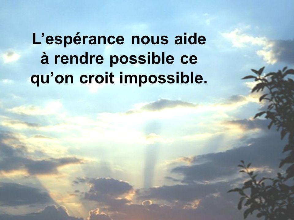 L'espérance nous aide à rendre possible ce qu'on croit impossible.