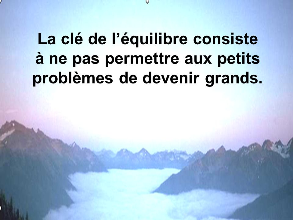 La clé de l'équilibre consiste à ne pas permettre aux petits problèmes de devenir grands.