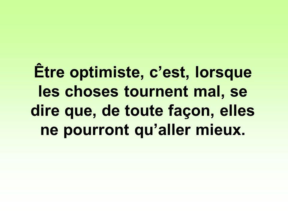 Être optimiste, c'est, lorsque les choses tournent mal, se dire que, de toute façon, elles ne pourront qu'aller mieux.
