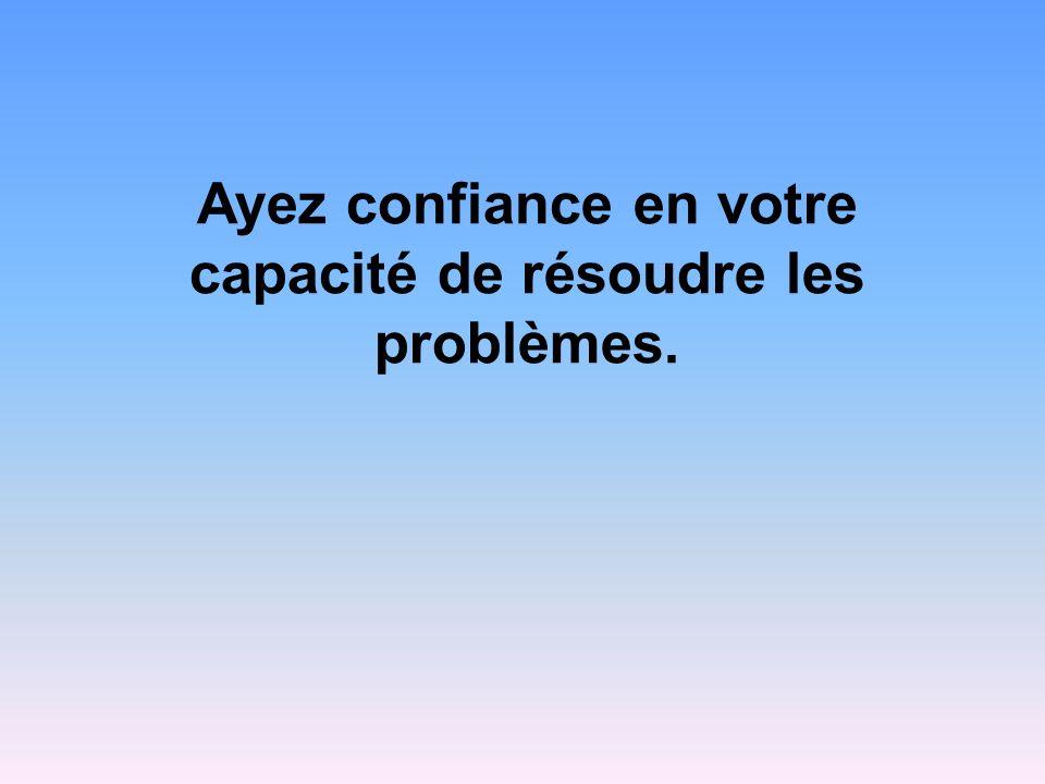 Ayez confiance en votre capacité de résoudre les problèmes.