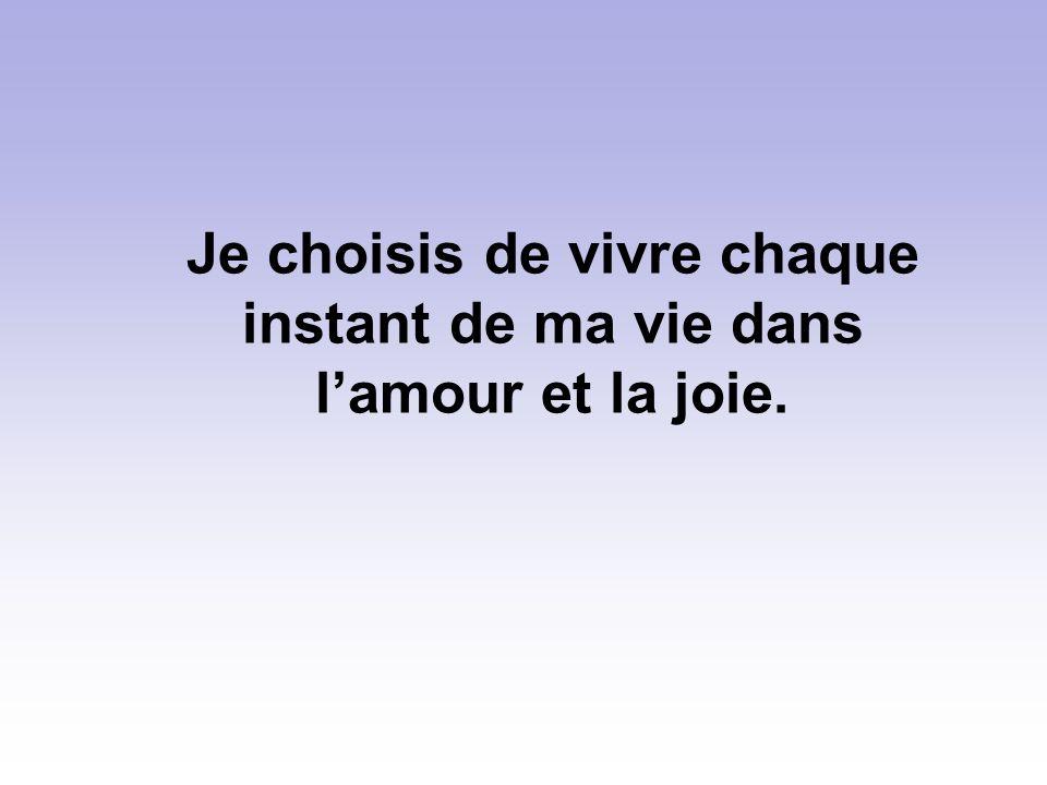 Je choisis de vivre chaque instant de ma vie dans l'amour et la joie.